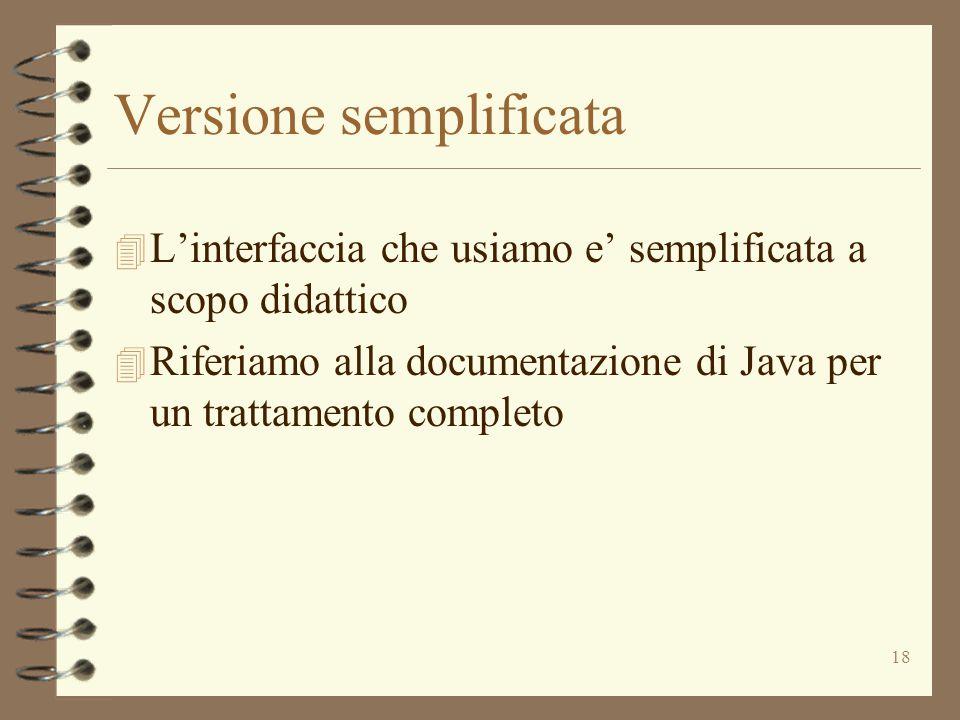 18 Versione semplificata 4 L'interfaccia che usiamo e' semplificata a scopo didattico 4 Riferiamo alla documentazione di Java per un trattamento compl