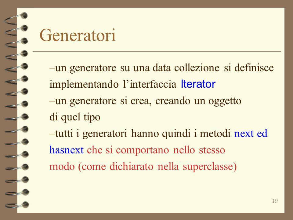19 Generatori –un generatore su una data collezione si definisce implementando l'interfaccia Iterator –un generatore si crea, creando un oggetto di quel tipo –tutti i generatori hanno quindi i metodi next ed hasnext che si comportano nello stesso modo (come dichiarato nella superclasse)