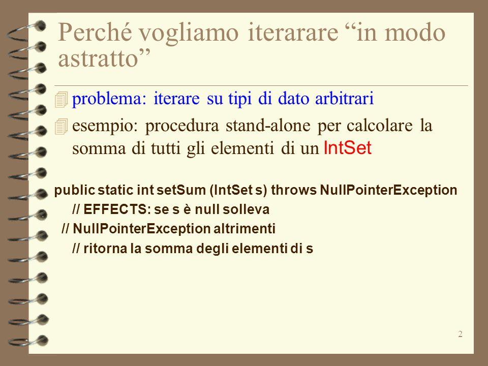 2 Perché vogliamo iterarare in modo astratto 4 problema: iterare su tipi di dato arbitrari  esempio: procedura stand-alone per calcolare la somma di tutti gli elementi di un IntSet public static int setSum (IntSet s) throws NullPointerException // EFFECTS: se s è null solleva // NullPointerException altrimenti // ritorna la somma degli elementi di s