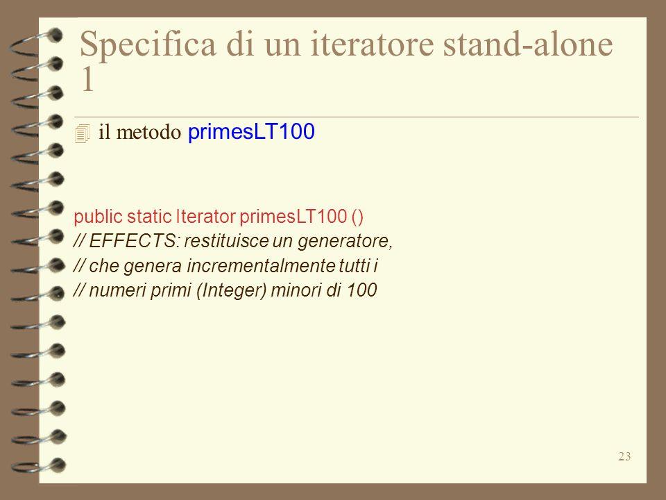 23 Specifica di un iteratore stand-alone 1  il metodo primesLT100 public static Iterator primesLT100 () // EFFECTS: restituisce un generatore, // che genera incrementalmente tutti i // numeri primi (Integer) minori di 100