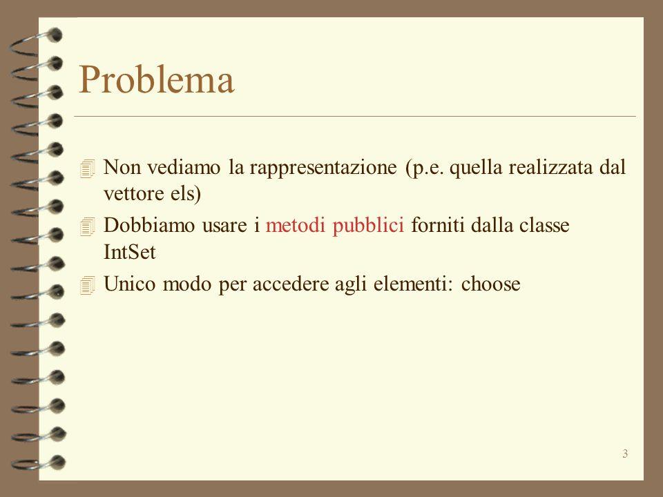 3 Problema 4 Non vediamo la rappresentazione (p.e. quella realizzata dal vettore els) 4 Dobbiamo usare i metodi pubblici forniti dalla classe IntSet 4