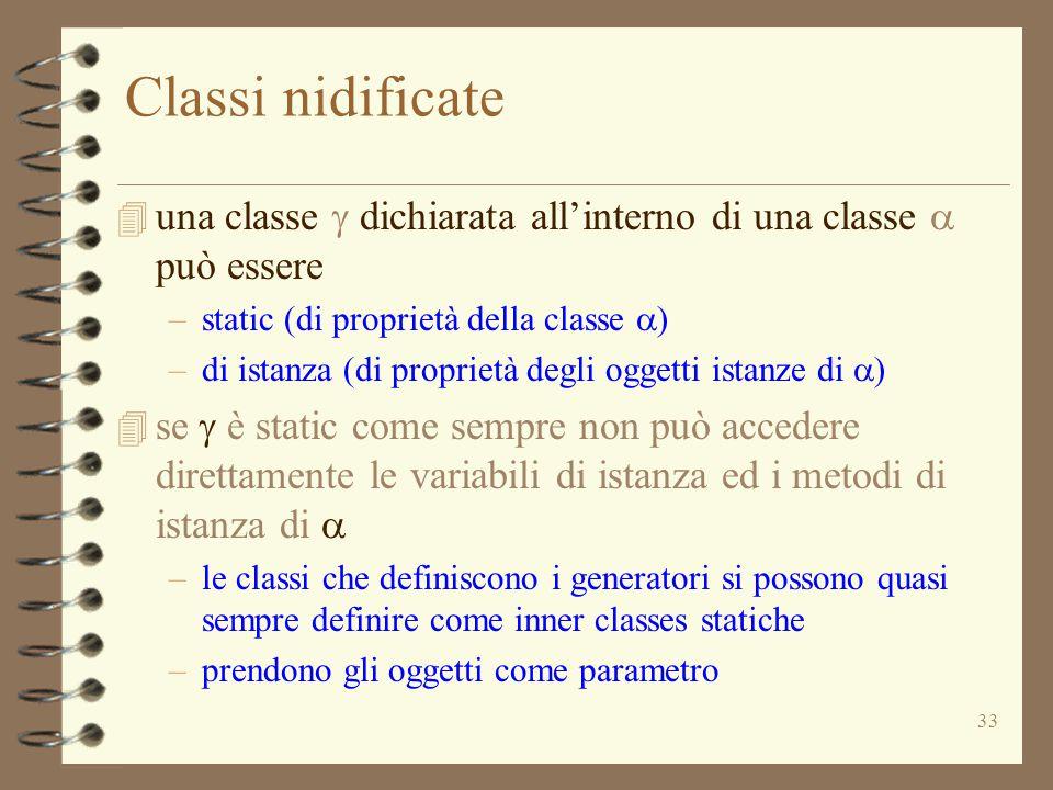 33 Classi nidificate  una classe  dichiarata all'interno di una classe  può essere –static (di proprietà della classe  ) –di istanza (di proprietà