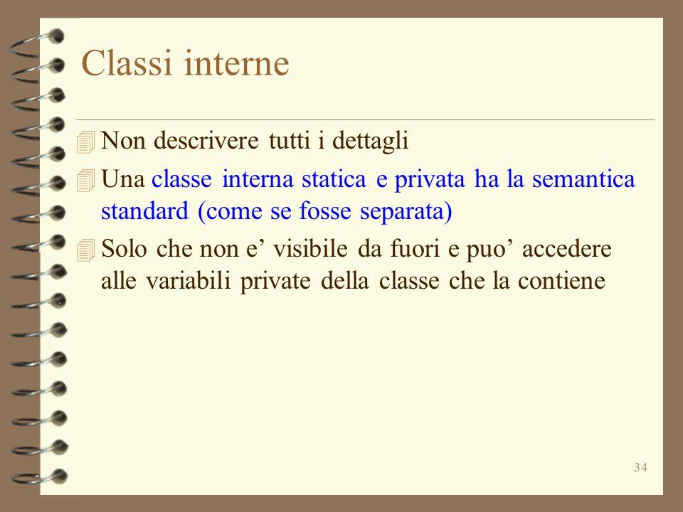 34 Classi interne 4 Non descrivere tutti i dettagli 4 Una classe interna statica e privata ha la semantica standard (come se fosse separata) 4 Solo che non e' visibile da fuori e puo' accedere alle variabili private della classe che la contiene