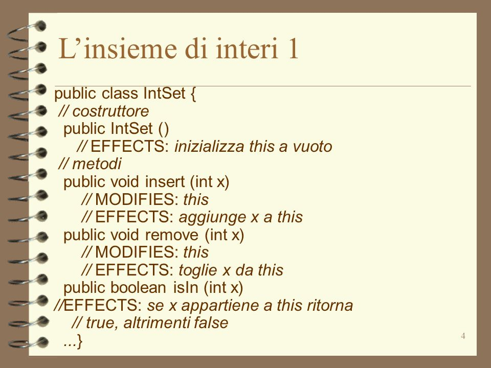 4 L'insieme di interi 1 public class IntSet { // costruttore public IntSet () // EFFECTS: inizializza this a vuoto // metodi public void insert (int x) // MODIFIES: this // EFFECTS: aggiunge x a this public void remove (int x) // MODIFIES: this // EFFECTS: toglie x da this public boolean isIn (int x) //EFFECTS: se x appartiene a this ritorna // true, altrimenti false...}