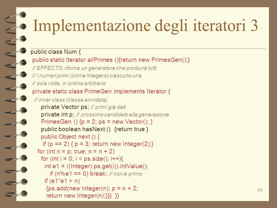 40 Implementazione degli iteratori 3 public class Num { public static Iterator allPrimes (){return new PrimesGen();} // EFFECTS: ritorna un generatore che produrrà tutti // i numeri primi (come Integers) ciascuno una // sola volta, in ordine arbitrario private static class PrimeGen implements Iterator { // inner class (classe annidata) private Vector ps; // primi già dati private int p; // prossimo candidato alla generazione PrimesGen () {p = 2; ps = new Vector(); } public boolean hasNext () {return true } public Object next () { if (p == 2) { p = 3; return new Integer(2);} for (int n = p; true; n = n + 2) for (int i = 0; i < ps.size(); i++){ int e1 = ((Integer) ps.get(i)).intValue(); if (n%e1 == 0) break; // non è primo if (e1*e1 > n) {ps.add(new Integer(n); p = n + 2; return new Integer(n);}}} }}