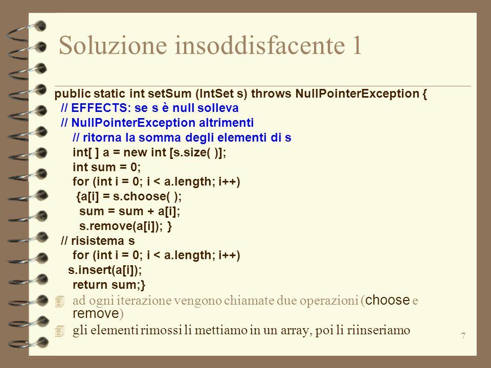 7 Soluzione insoddisfacente 1 public static int setSum (IntSet s) throws NullPointerException { // EFFECTS: se s è null solleva // NullPointerExceptio