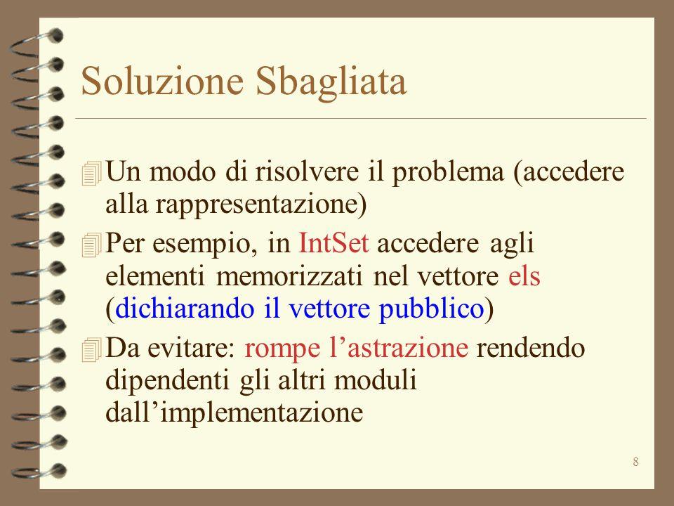 8 Soluzione Sbagliata 4 Un modo di risolvere il problema (accedere alla rappresentazione) 4 Per esempio, in IntSet accedere agli elementi memorizzati