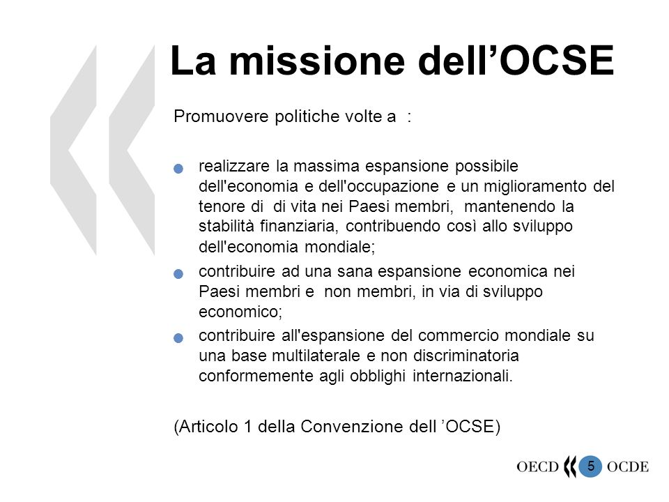 5 La missione dell'OCSE Promuovere politiche volte a : realizzare la massima espansione possibile dell'economia e dell'occupazione e un miglioramento