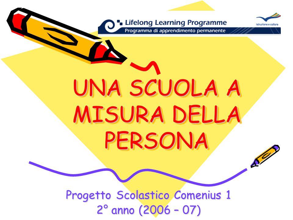 UNA SCUOLA A MISURA DELLA PERSONA Progetto Scolastico Comenius 1 2° anno (2006 – 07)