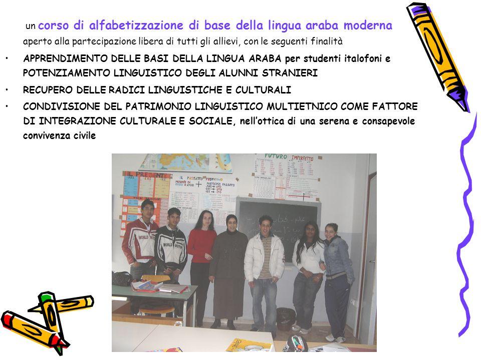 un corso di alfabetizzazione di base della lingua araba moderna aperto alla partecipazione libera di tutti gli allievi, con le seguenti finalità APPRENDIMENTO DELLE BASI DELLA LINGUA ARABA per studenti italofoni e POTENZIAMENTO LINGUISTICO DEGLI ALUNNI STRANIERI RECUPERO DELLE RADICI LINGUISTICHE E CULTURALI CONDIVISIONE DEL PATRIMONIO LINGUISTICO MULTIETNICO COME FATTORE DI INTEGRAZIONE CULTURALE E SOCIALE, nell'ottica di una serena e consapevole convivenza civile