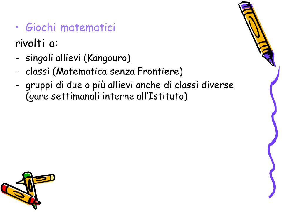 Giochi matematici rivolti a: -singoli allievi (Kangouro) -classi (Matematica senza Frontiere) -gruppi di due o più allievi anche di classi diverse (gare settimanali interne all'Istituto)