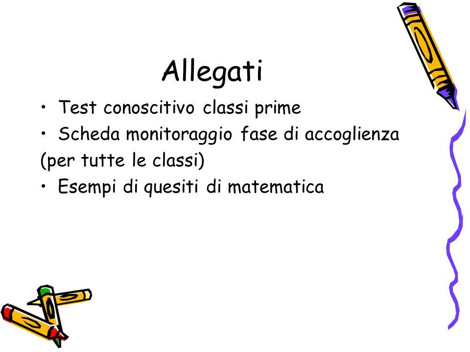 Allegati Test conoscitivo classi prime Scheda monitoraggio fase di accoglienza (per tutte le classi) Esempi di quesiti di matematica