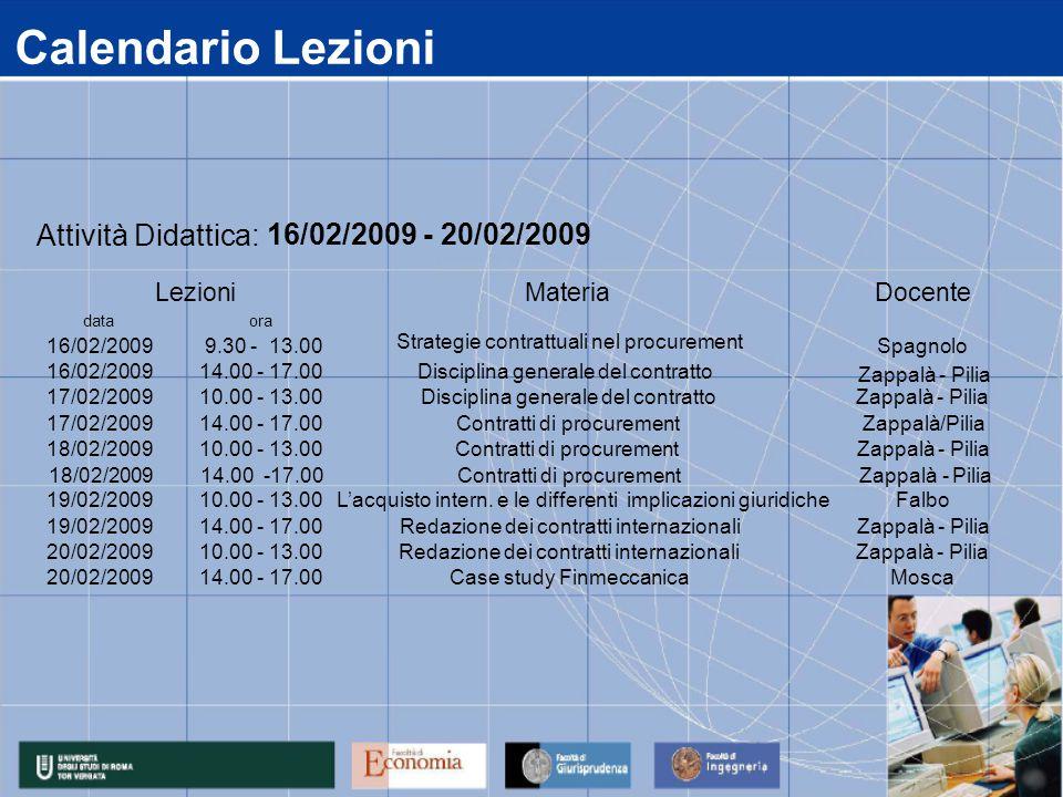 Calendario Lezioni data 16/02/2009 17/02/2009 18/02/2009 19/02/2009 20/02/2009 14.00 - 17.00Case study FinmeccanicaMosca 14.00 - 17.00Redazione dei contratti internazionaliZappalà - Pilia 10.00 - 13.00Redazione dei contratti internazionaliZappalà - Pilia 10.00 - 13.00 L'acquisto intern.