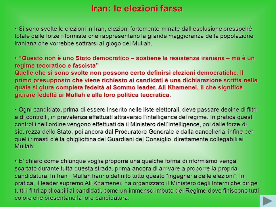 Iran: le elezioni farsa Si sono svolte le elezioni in Iran, elezioni fortemente minate dall'esclusione pressoché totale delle forze riformiste che rappresentano la grande maggioranza della popolazione iraniana che vorrebbe sottrarsi al giogo dei Mullah.