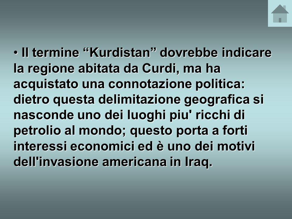 Il termine Kurdistan dovrebbe indicare la regione abitata da Curdi, ma ha acquistato una connotazione politica: dietro questa delimitazione geografica si nasconde uno dei luoghi piu ricchi di petrolio al mondo; questo porta a forti interessi economici ed è uno dei motivi dell invasione americana in Iraq.