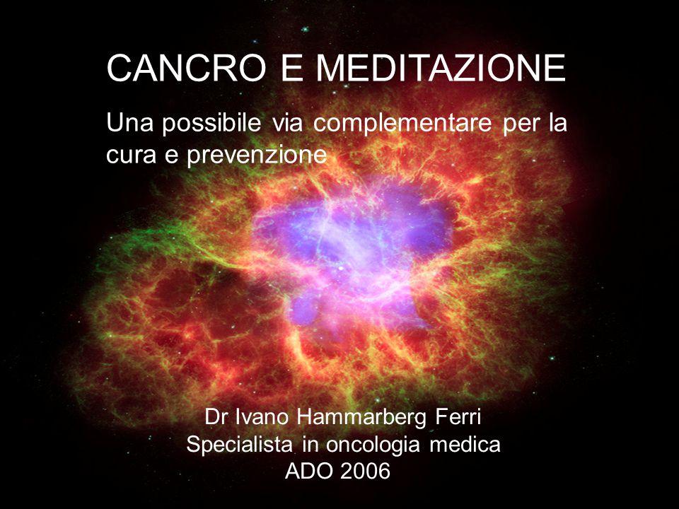 CANCRO E MEDITAZIONE Una possibile via complementare per la cura e prevenzione Dr Ivano Hammarberg Ferri Specialista in oncologia medica ADO 2006