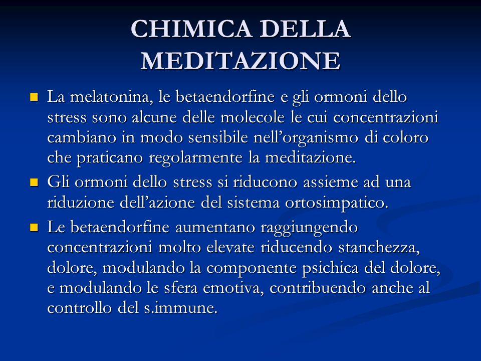 CHIMICA DELLA MEDITAZIONE La melatonina, le betaendorfine e gli ormoni dello stress sono alcune delle molecole le cui concentrazioni cambiano in modo sensibile nell'organismo di coloro che praticano regolarmente la meditazione.