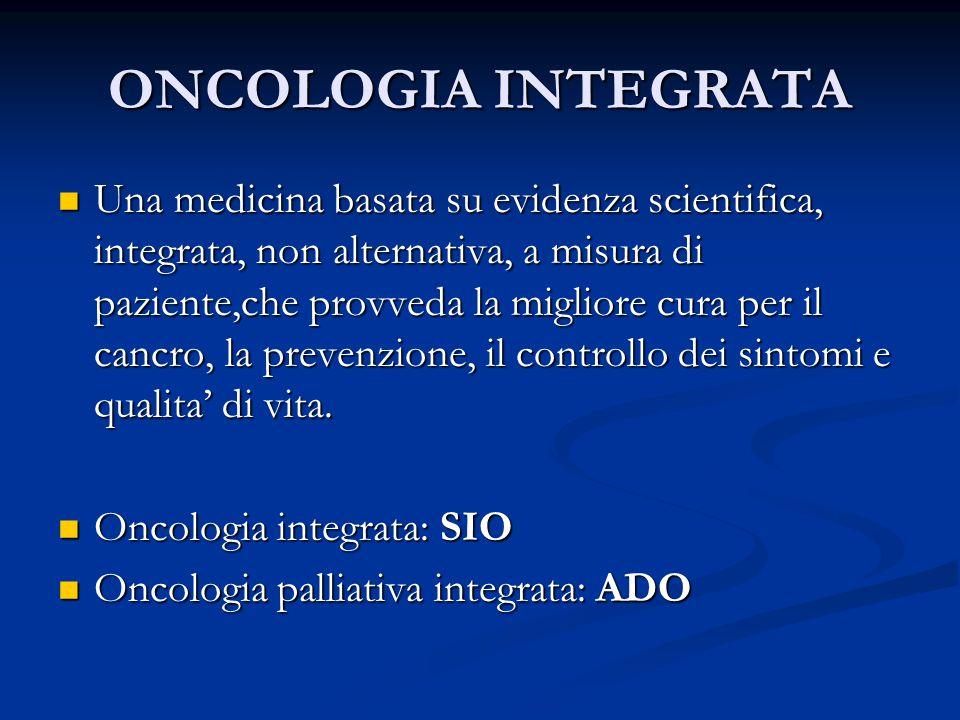 ONCOLOGIA INTEGRATA Una medicina basata su evidenza scientifica, integrata, non alternativa, a misura di paziente,che provveda la migliore cura per il cancro, la prevenzione, il controllo dei sintomi e qualita' di vita.