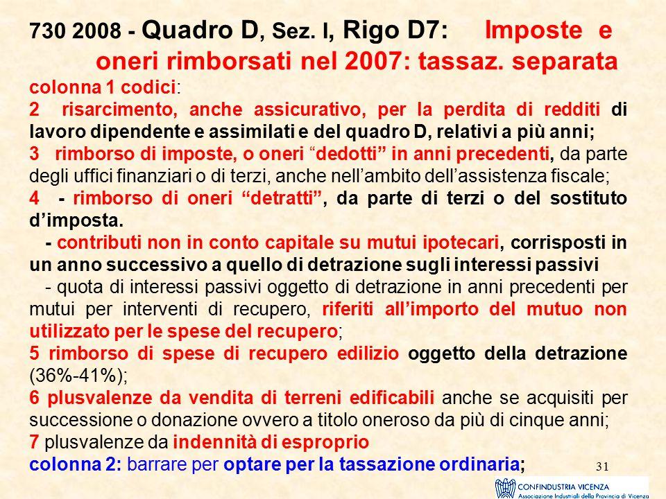 31 730 2008 - Quadro D, Sez. I, Rigo D7: Imposte e oneri rimborsati nel 2007: tassaz. separata colonna 1 codici: 2 risarcimento, anche assicurativo, p