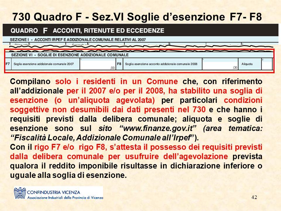 42 730 Quadro F - Sez.VI Soglie d'esenzione F7- F8 Compilano solo i residenti in un Comune che, con riferimento all'addizionale per il 2007 e/o per il