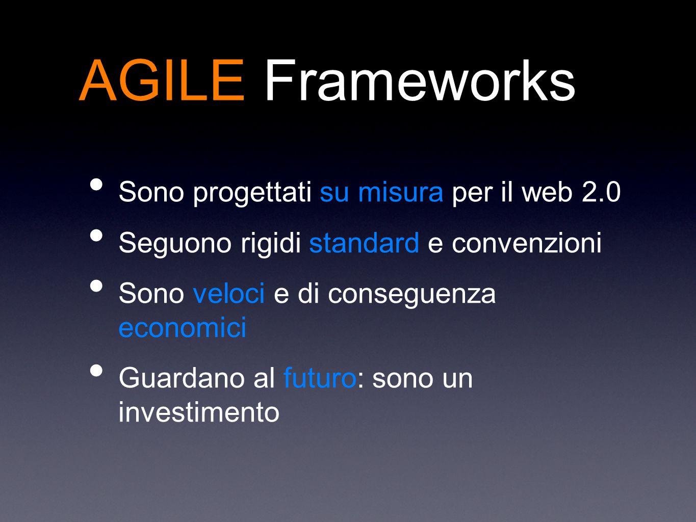 Sono progettati su misura per il web 2.0 Seguono rigidi standard e convenzioni Sono veloci e di conseguenza economici Guardano al futuro: sono un investimento AGILE Frameworks