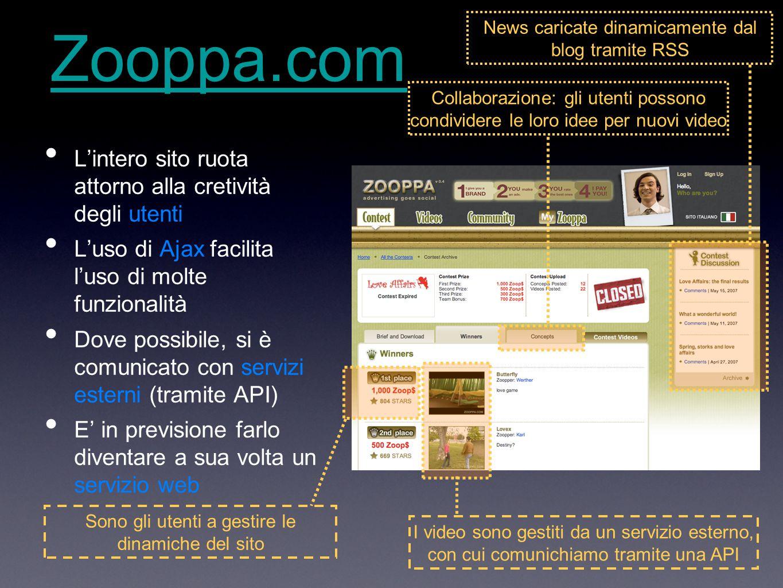 Zooppa.com L'intero sito ruota attorno alla cretività degli utenti L'uso di Ajax facilita l'uso di molte funzionalità Dove possibile, si è comunicato con servizi esterni (tramite API) E' in previsione farlo diventare a sua volta un servizio web I video sono gestiti da un servizio esterno, con cui comunichiamo tramite una API Sono gli utenti a gestire le dinamiche del sito News caricate dinamicamente dal blog tramite RSS Collaborazione: gli utenti possono condividere le loro idee per nuovi video