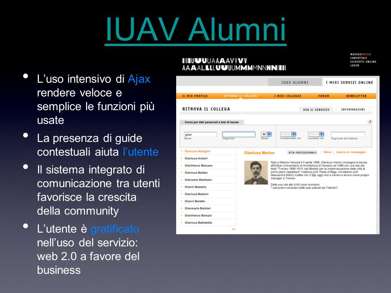 IUAV Alumni L'uso intensivo di Ajax rendere veloce e semplice le funzioni più usate La presenza di guide contestuali aiuta l'utente Il sistema integrato di comunicazione tra utenti favorisce la crescita della community L'utente è gratificato nell'uso del servizio: web 2.0 a favore del business