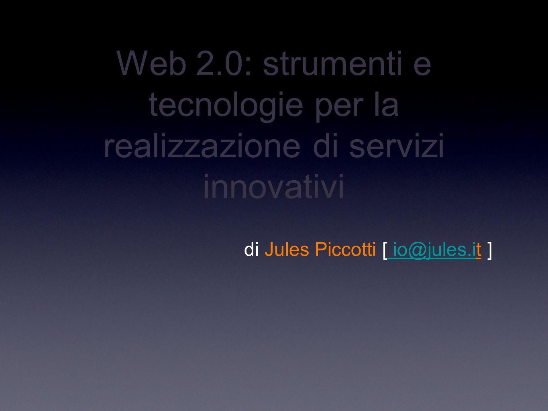 Web 2.0: strumenti e tecnologie per la realizzazione di servizi innovativi di Jules Piccotti [ io@jules.it ] io@jules.i