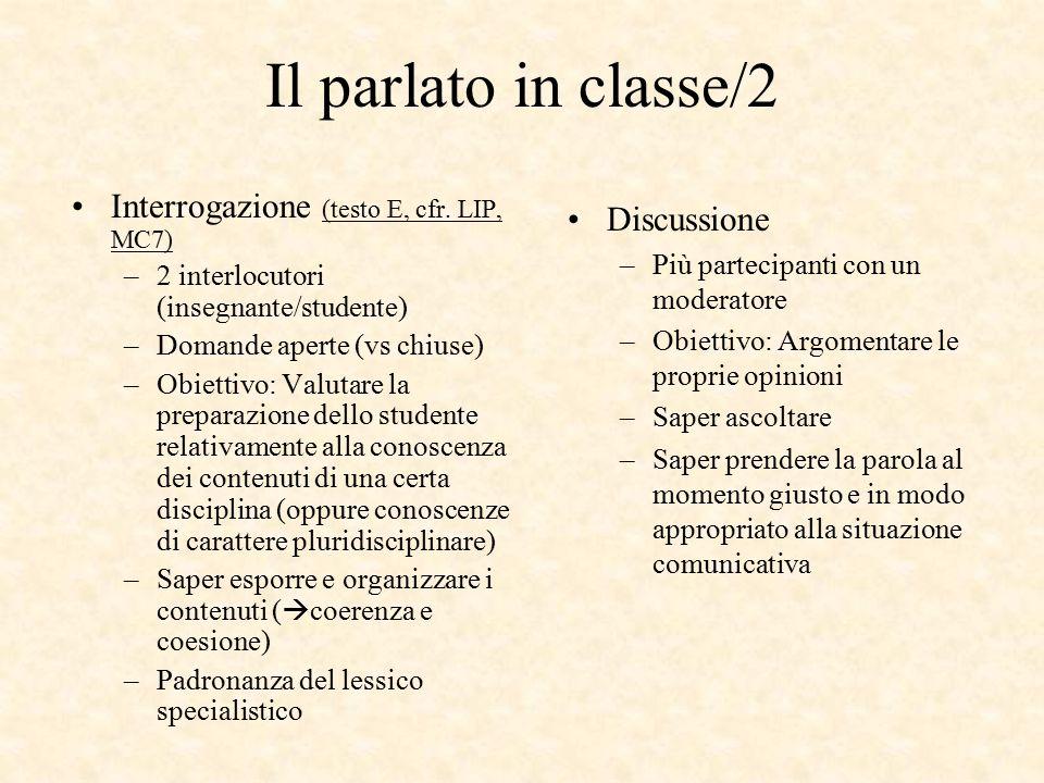 Il parlato in classe/2 Interrogazione (testo E, cfr. LIP, MC7) –2 interlocutori (insegnante/studente) –Domande aperte (vs chiuse) –Obiettivo: Valutare