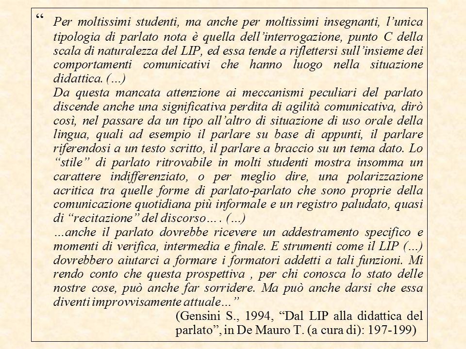 Per moltissimi studenti, ma anche per moltissimi insegnanti, l'unica tipologia di parlato nota è quella dell'interrogazione, punto C della scala di naturalezza del LIP, ed essa tende a riflettersi sull'insieme dei comportamenti comunicativi che hanno luogo nella situazione didattica.