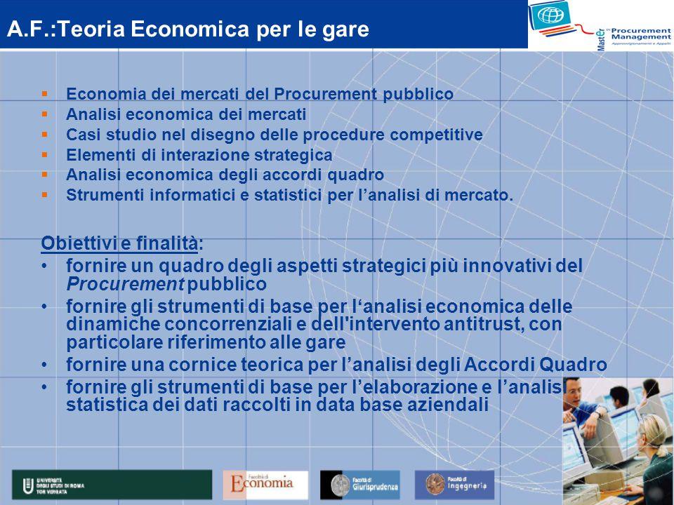 A.F.:Teoria Economica per le gare  Economia dei mercati del Procurement pubblico  Analisi economica dei mercati  Casi studio nel disegno delle procedure competitive  Elementi di interazione strategica  Analisi economica degli accordi quadro  Strumenti informatici e statistici per l'analisi di mercato.
