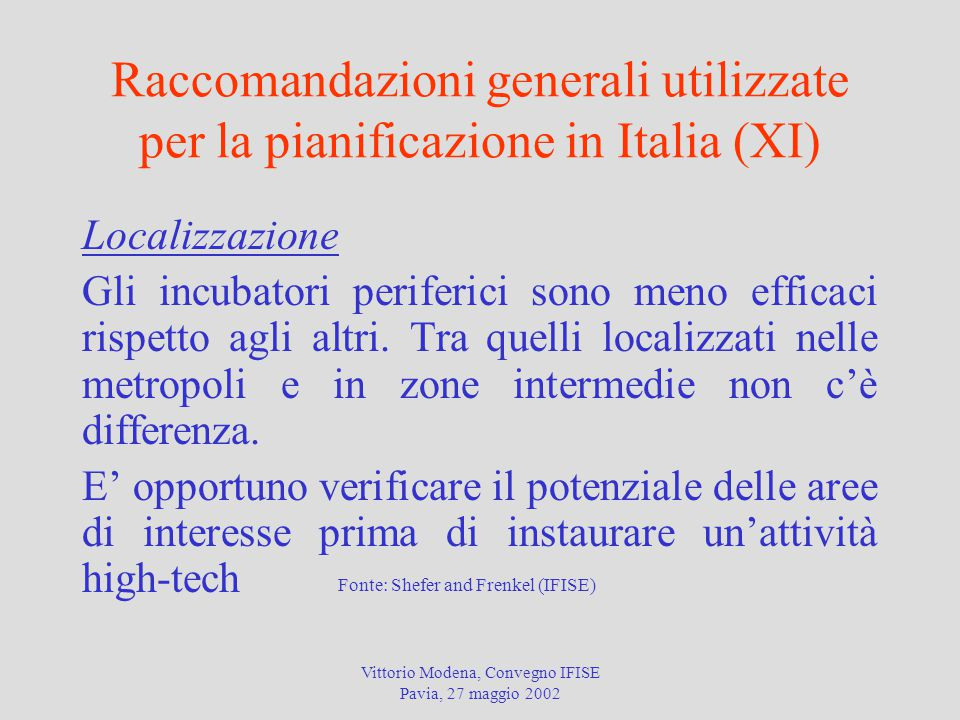 Vittorio Modena, Convegno IFISE Pavia, 27 maggio 2002 Raccomandazioni generali utilizzate per la pianificazione in Italia (XI) Localizzazione Gli incubatori periferici sono meno efficaci rispetto agli altri.