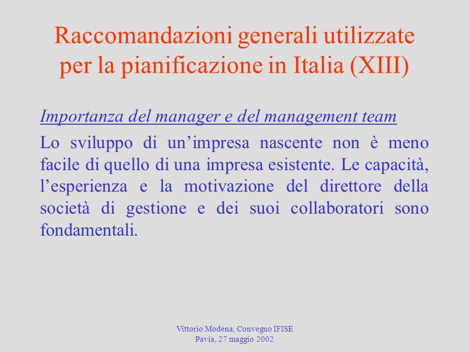 Vittorio Modena, Convegno IFISE Pavia, 27 maggio 2002 Raccomandazioni generali utilizzate per la pianificazione in Italia (XIII) Importanza del manager e del management team Lo sviluppo di un'impresa nascente non è meno facile di quello di una impresa esistente.