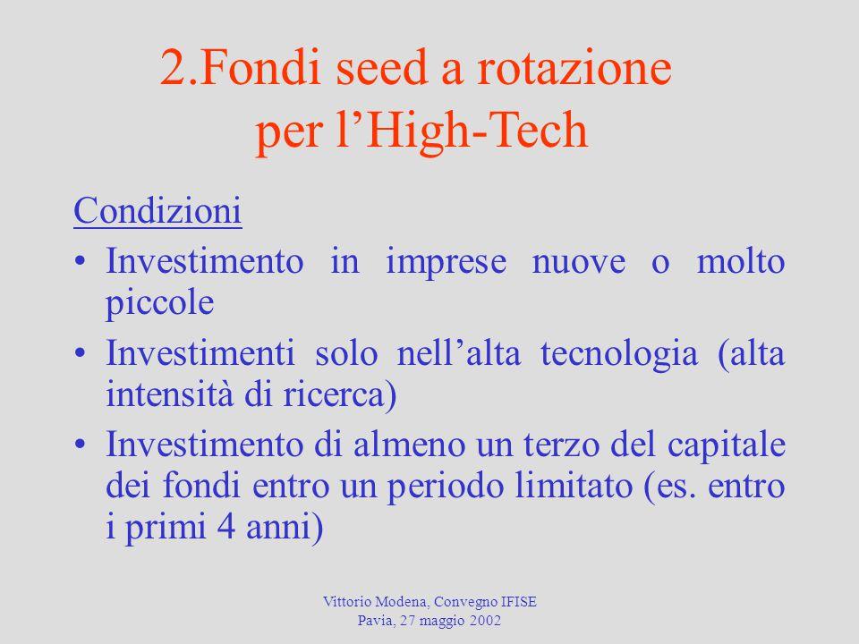 Vittorio Modena, Convegno IFISE Pavia, 27 maggio 2002 Condizioni Investimento in imprese nuove o molto piccole Investimenti solo nell'alta tecnologia (alta intensità di ricerca) Investimento di almeno un terzo del capitale dei fondi entro un periodo limitato (es.