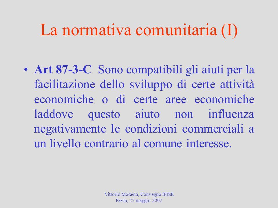 Vittorio Modena, Convegno IFISE Pavia, 27 maggio 2002 La normativa comunitaria (I) Art 87-3-C Sono compatibili gli aiuti per la facilitazione dello sviluppo di certe attività economiche o di certe aree economiche laddove questo aiuto non influenza negativamente le condizioni commerciali a un livello contrario al comune interesse.