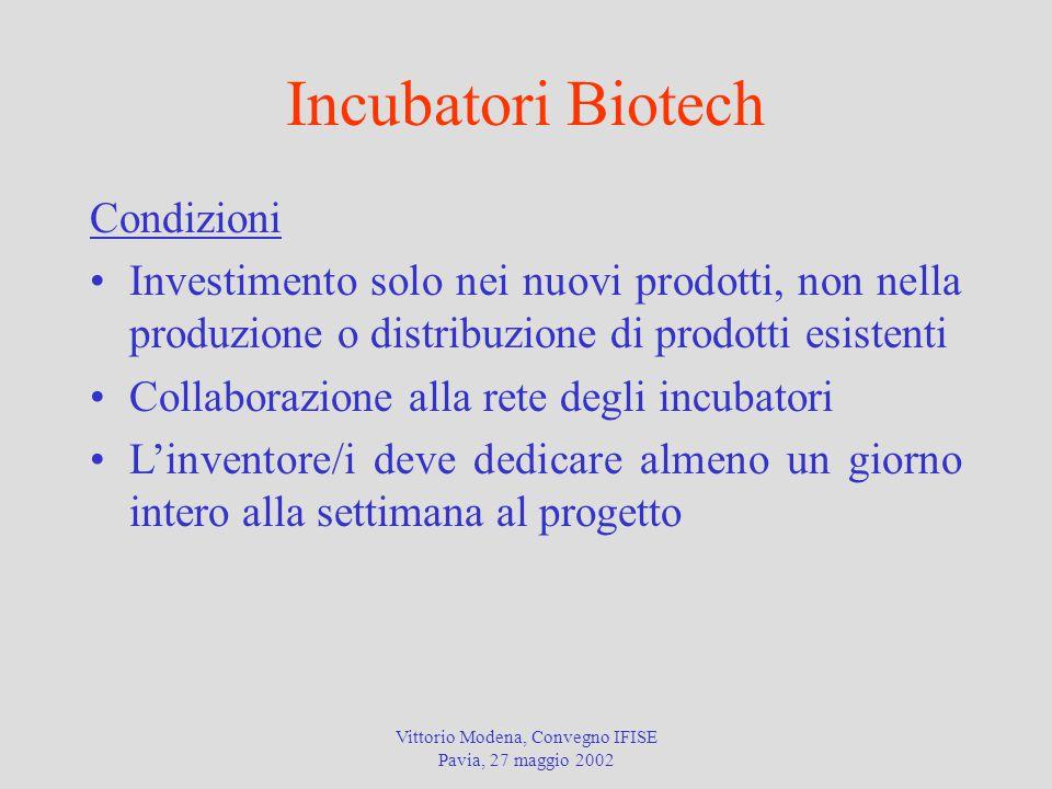 Vittorio Modena, Convegno IFISE Pavia, 27 maggio 2002 Incubatori Biotech Condizioni Investimento solo nei nuovi prodotti, non nella produzione o distribuzione di prodotti esistenti Collaborazione alla rete degli incubatori L'inventore/i deve dedicare almeno un giorno intero alla settimana al progetto
