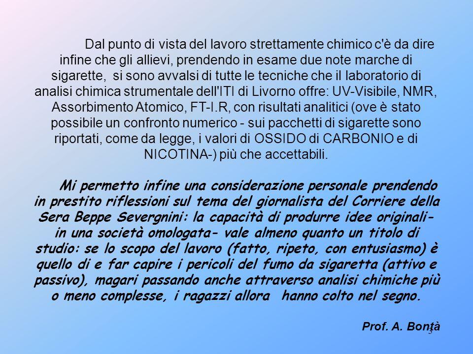 3 Dal punto di vista del lavoro strettamente chimico c è da dire infine che gli allievi, prendendo in esame due note marche di sigarette, si sono avvalsi di tutte le tecniche che il laboratorio di analisi chimica strumentale dell ITI di Livorno offre: UV-Visibile, NMR, Assorbimento Atomico, FT-I.R, con risultati analitici (ove è stato possibile un confronto numerico - sui pacchetti di sigarette sono riportati, come da legge, i valori di OSSIDO di CARBONIO e di NICOTINA-) più che accettabili.