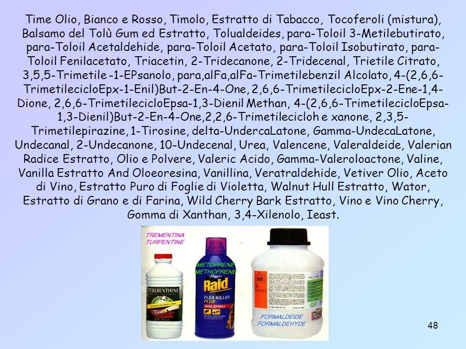 48 Time Olio, Bianco e Rosso, Timolo, Estratto di Tabacco, Tocoferoli (mistura), Balsamo del Tolù Gum ed Estratto, Tolualdeides, para-Toloil 3-Metilebutirato, para-Toloil Acetaldehide, para-Toloil Acetato, para-Toloil Isobutirato, para- Toloil Fenilacetato, Triacetin, 2-Tridecanone, 2-Tridecenal, Trietile Citrato, 3,5,5-Trimetile -1-EPsanolo, para,alFa,alFa-Trimetilebenzil Alcolato, 4-(2,6,6- TrimetilecicloEpx-1-Enil)But-2-En-4-One, 2,6,6-TrimetilecicloEpx-2-Ene-1,4- Dione, 2,6,6-TrimetilecicloEpsa-1,3-Dienil Methan, 4-(2,6,6-TrimetilecicloEpsa- 1,3-Dienil)But-2-En-4-One,2,2,6-Trimetilecicloh e xanone, 2,3,5- Trimetilepirazine, 1-Tirosine, delta-UndercaLatone, Gamma-UndecaLatone, Undecanal, 2-Undecanone, 10-Undecenal, Urea, Valencene, Valeraldeide, Valerian Radice Estratto, Olio e Polvere, Valeric Acido, Gamma-Valeroloactone, Valine, Vanilla Estratto And Oloeoresina, Vanillina, Veratraldehide, Vetiver Olio, Aceto di Vino, Estratto Puro di Foglie di Violetta, Walnut Hull Estratto, Wator, Estratto di Grano e di Farina, Wild Cherry Bark Estratto, Vino e Vino Cherry, Gomma di Xanthan, 3,4-Xilenolo, Ieast.