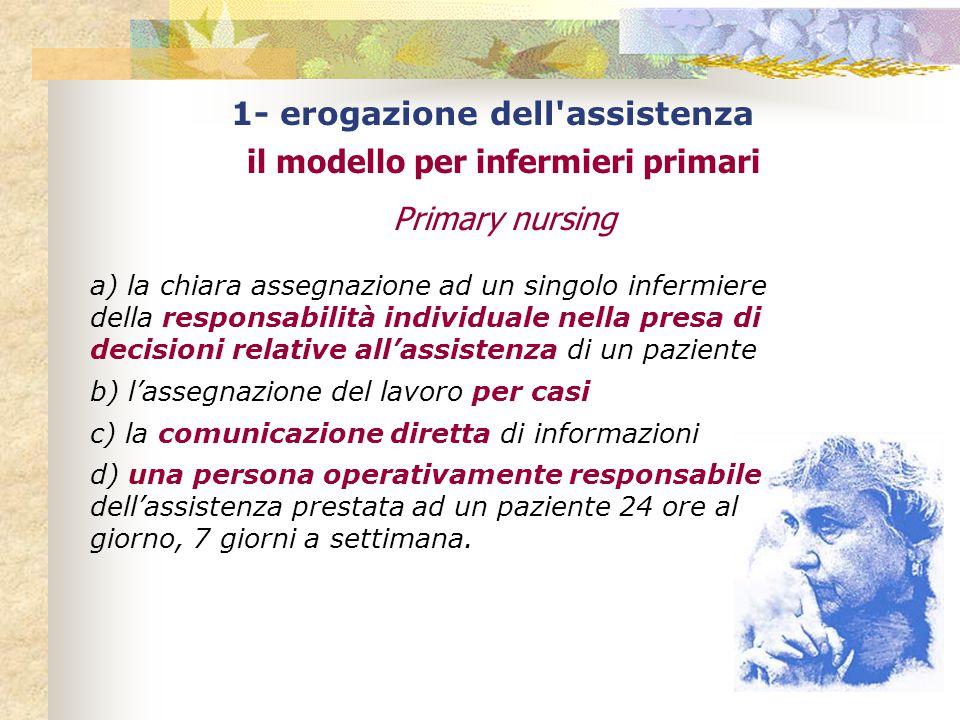 1- erogazione dell'assistenza il modello per infermieri primari Primary nursing a) la chiara assegnazione ad un singolo infermiere della responsabilit