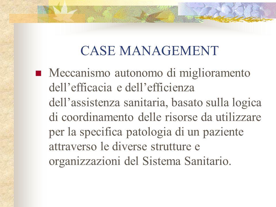 CASE MANAGEMENT Meccanismo autonomo di miglioramento dell'efficacia e dell'efficienza dell'assistenza sanitaria, basato sulla logica di coordinamento delle risorse da utilizzare per la specifica patologia di un paziente attraverso le diverse strutture e organizzazioni del Sistema Sanitario.