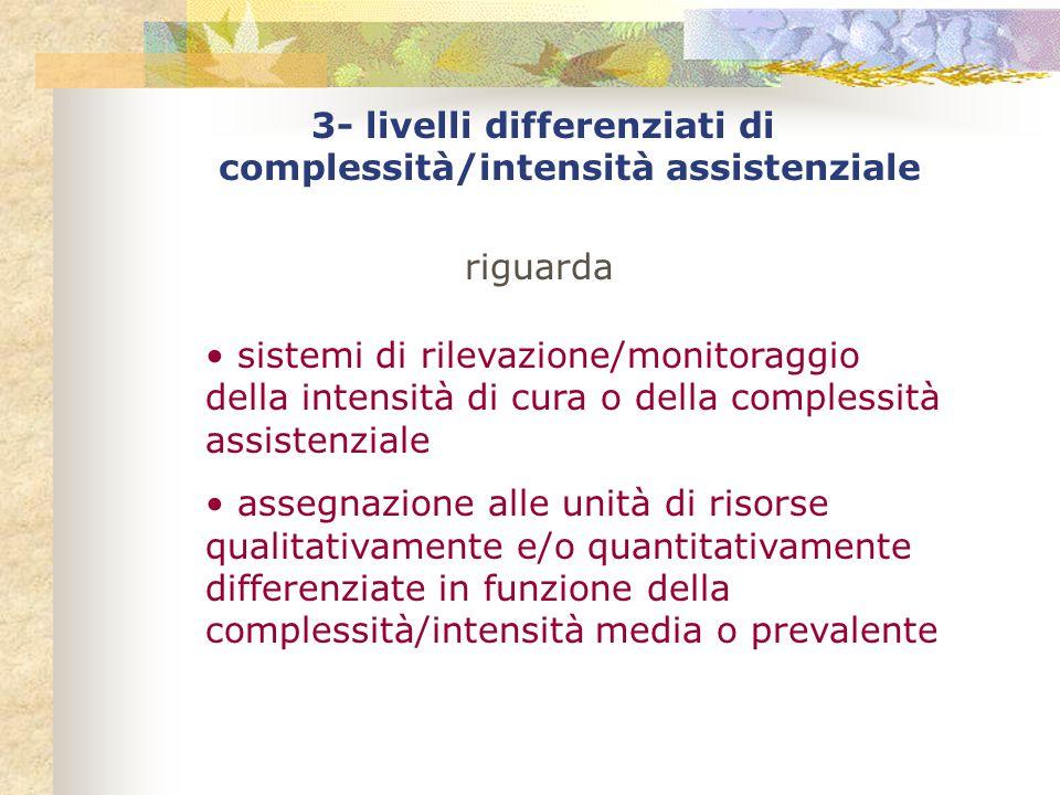 3- livelli differenziati di complessità/intensità assistenziale riguarda sistemi di rilevazione/monitoraggio della intensità di cura o della complessità assistenziale assegnazione alle unità di risorse qualitativamente e/o quantitativamente differenziate in funzione della complessità/intensità media o prevalente