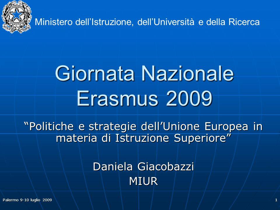 Palermo 9-10 luglio 2009 1 Giornata Nazionale Erasmus 2009 Politiche e strategie dell'Unione Europea in materia di Istruzione Superiore Daniela Giacobazzi MIUR Ministero dell'Istruzione, dell'Università e della Ricerca