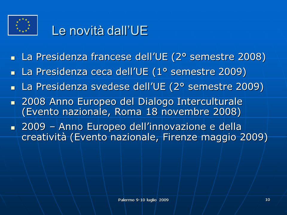 Palermo 9-10 luglio 2009 10 Le novità dall'UE La Presidenza francese dell'UE (2° semestre 2008) La Presidenza francese dell'UE (2° semestre 2008) La Presidenza ceca dell'UE (1° semestre 2009) La Presidenza ceca dell'UE (1° semestre 2009) La Presidenza svedese dell'UE (2° semestre 2009) La Presidenza svedese dell'UE (2° semestre 2009) 2008 Anno Europeo del Dialogo Interculturale (Evento nazionale, Roma 18 novembre 2008) 2008 Anno Europeo del Dialogo Interculturale (Evento nazionale, Roma 18 novembre 2008) 2009 – Anno Europeo dell'innovazione e della creatività (Evento nazionale, Firenze maggio 2009) 2009 – Anno Europeo dell'innovazione e della creatività (Evento nazionale, Firenze maggio 2009)