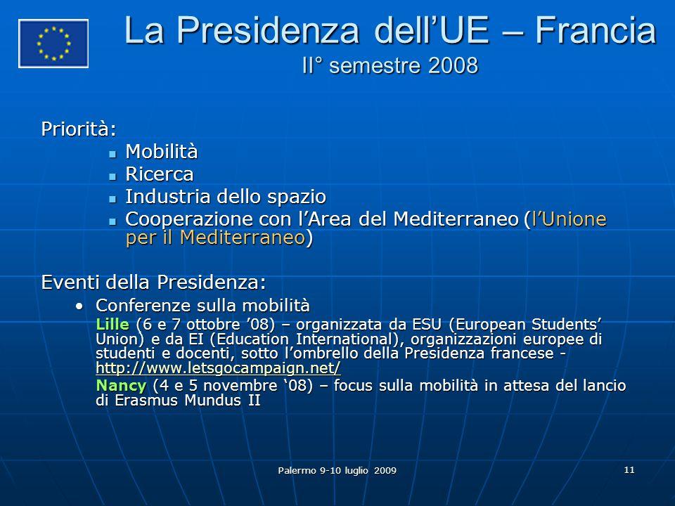Palermo 9-10 luglio 2009 11 La Presidenza dell'UE – Francia II° semestre 2008 Priorità: Mobilità Mobilità Ricerca Ricerca Industria dello spazio Industria dello spazio Cooperazione con l'Area del Mediterraneo (l'Unione per il Mediterraneo) Cooperazione con l'Area del Mediterraneo (l'Unione per il Mediterraneo) Eventi della Presidenza: Conferenze sulla mobilitàConferenze sulla mobilità Lille (6 e 7 ottobre '08) – organizzata da ESU (European Students' Union) e da EI (Education International), organizzazioni europee di studenti e docenti, sotto l'ombrello della Presidenza francese - http://www.letsgocampaign.net/ http://www.letsgocampaign.net/ Nancy (4 e 5 novembre '08) – focus sulla mobilità in attesa del lancio di Erasmus Mundus II