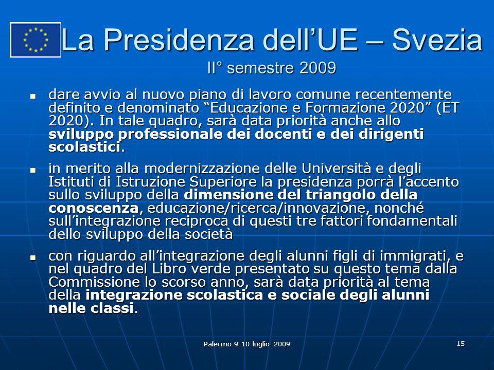 Palermo 9-10 luglio 2009 15 La Presidenza dell'UE – Svezia II° semestre 2009 dare avvio al nuovo piano di lavoro comune recentemente definito e denominato Educazione e Formazione 2020 (ET 2020).