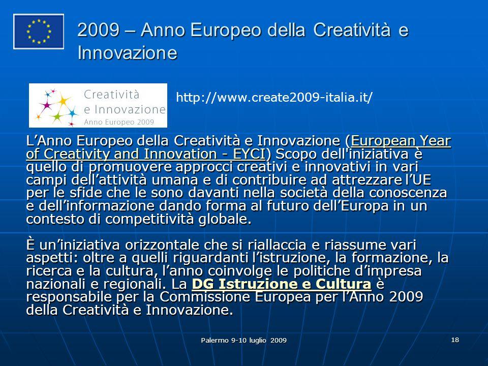 Palermo 9-10 luglio 2009 18 L'Anno Europeo della Creatività e Innovazione (European Year of Creativity and Innovation - EYCI) Scopo dell iniziativa è quello di promuovere approcci creativi e innovativi in vari campi dell'attività umana e di contribuire ad attrezzare l'UE per le sfide che le sono davanti nella società della conoscenza e dell'informazione dando forma al futuro dell'Europa in un contesto di competitività globale.
