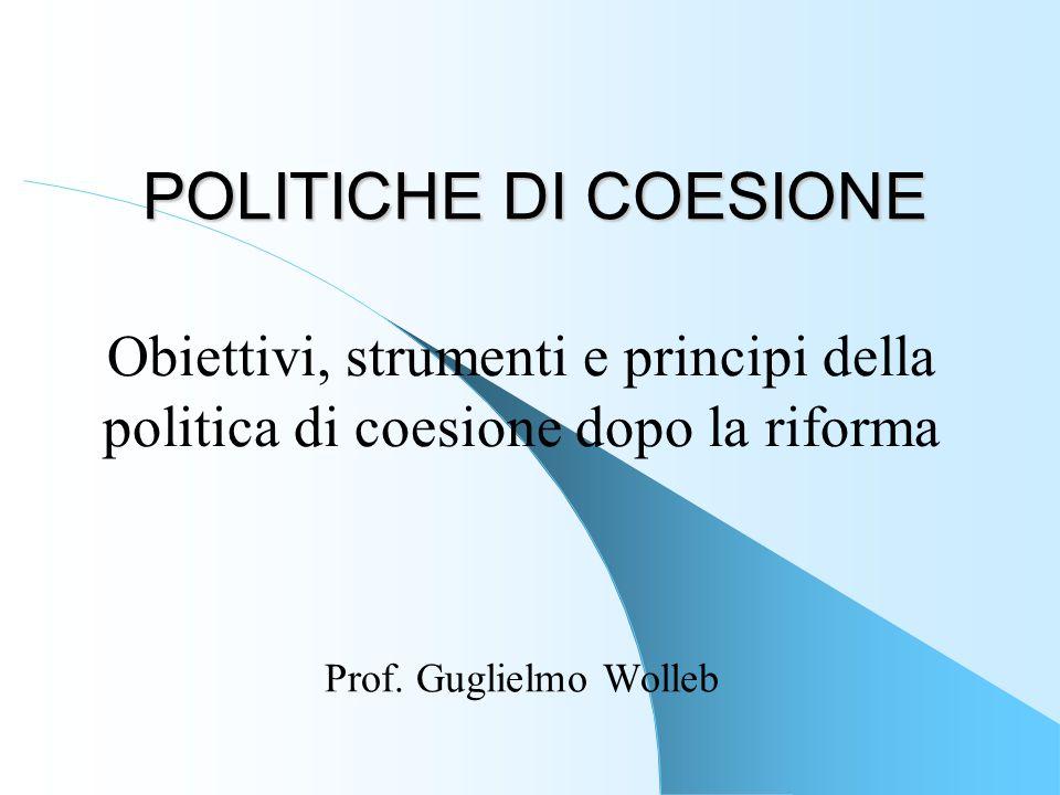 POLITICHE DI COESIONE Prof. Guglielmo Wolleb Obiettivi, strumenti e principi della politica di coesione dopo la riforma
