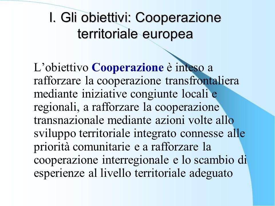 I. Gli obiettivi: Cooperazione territoriale europea L'obiettivo Cooperazione è inteso a rafforzare la cooperazione transfrontaliera mediante iniziativ