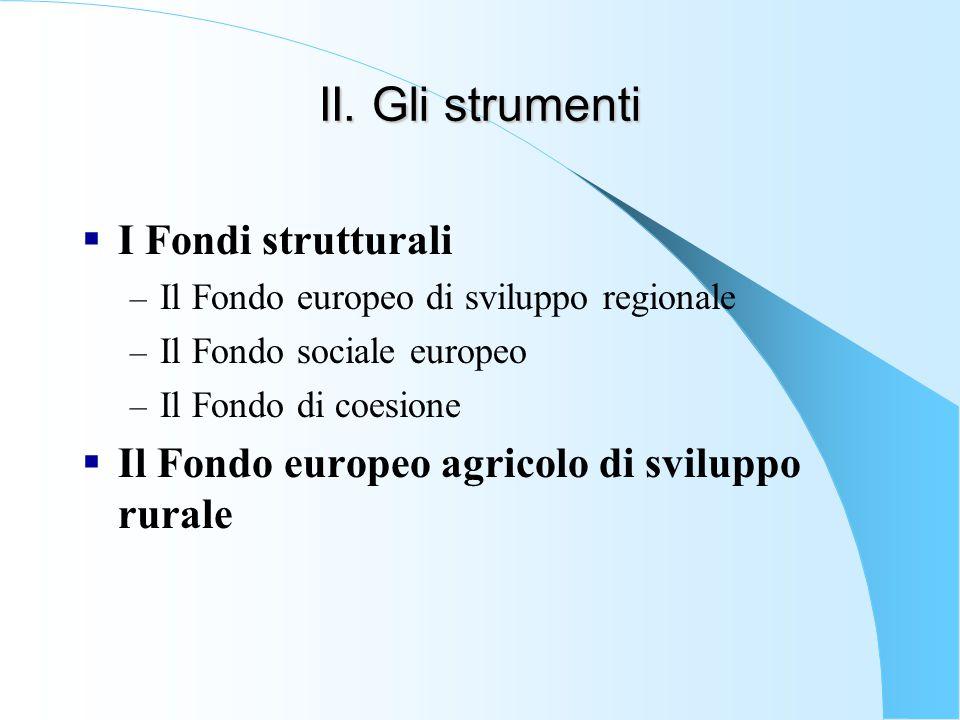 II. Gli strumenti  I Fondi strutturali – Il Fondo europeo di sviluppo regionale – Il Fondo sociale europeo – Il Fondo di coesione  Il Fondo europeo