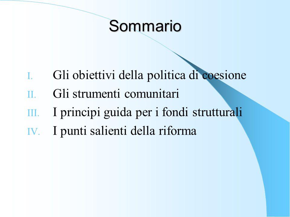 Sommario I. Gli obiettivi della politica di coesione II. Gli strumenti comunitari III. I principi guida per i fondi strutturali IV. I punti salienti d